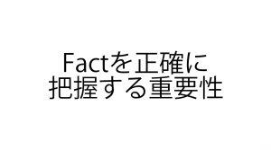Factを正確に把握する重要性