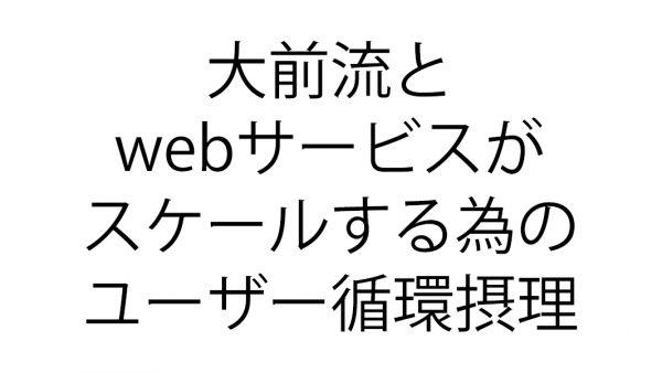 大前流とwebサービスがスケールする為のユーザー循環摂理